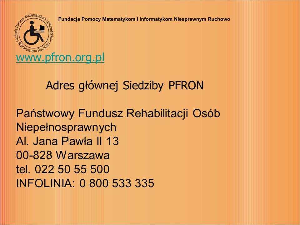 www.pfron.org.pl Adres głównej Siedziby PFRON Państwowy Fundusz Rehabilitacji Osób Niepełnosprawnych Al.
