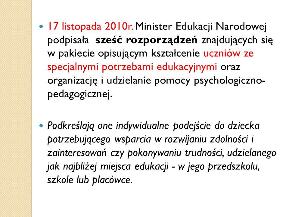 17 listopada 2010r. Minister Edukacji Narodowej podpisała sześć rozporządzeń znajdujących się w pakiecie opisującym kształcenie uczniów ze specjalnymi potrzebami edukacyjnymi oraz organizację i udzielanie pomocy psychologiczno- pedagogicznej.