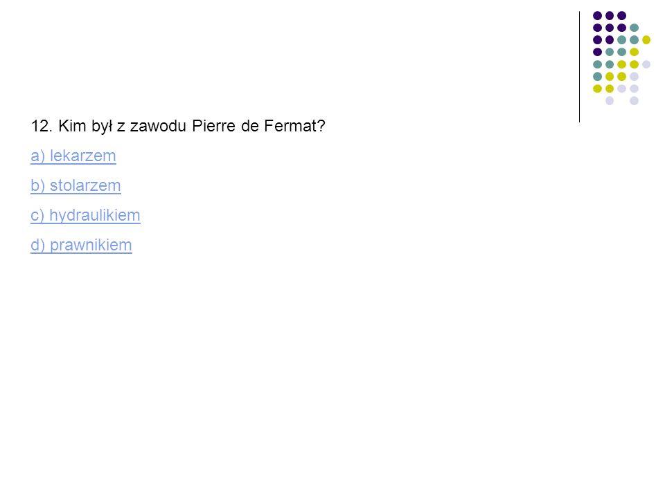 12. Kim był z zawodu Pierre de Fermat