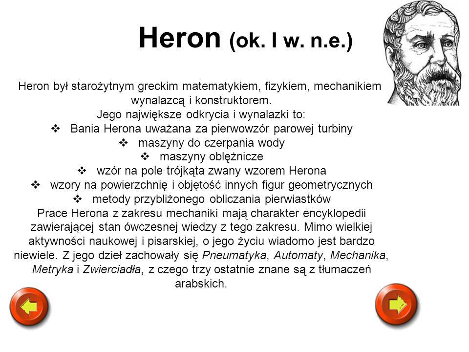 Heron (ok. I w. n.e.) Heron był starożytnym greckim matematykiem, fizykiem, mechanikiem, wynalazcą i konstruktorem.