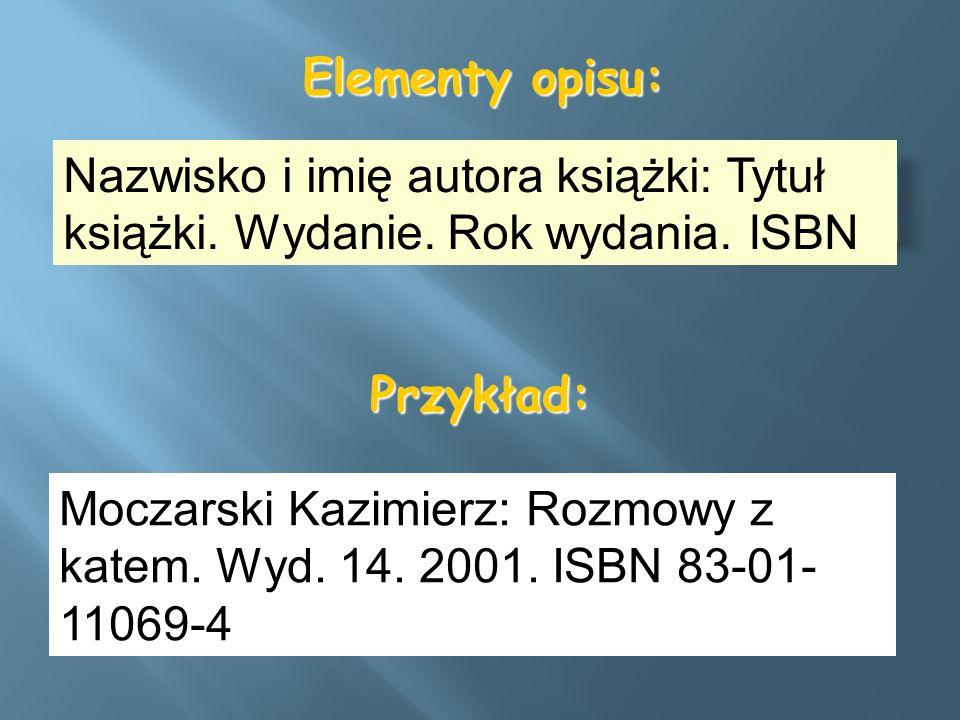 Elementy opisu: Nazwisko i imię autora książki: Tytuł książki. Wydanie. Rok wydania. ISBN. Przykład: