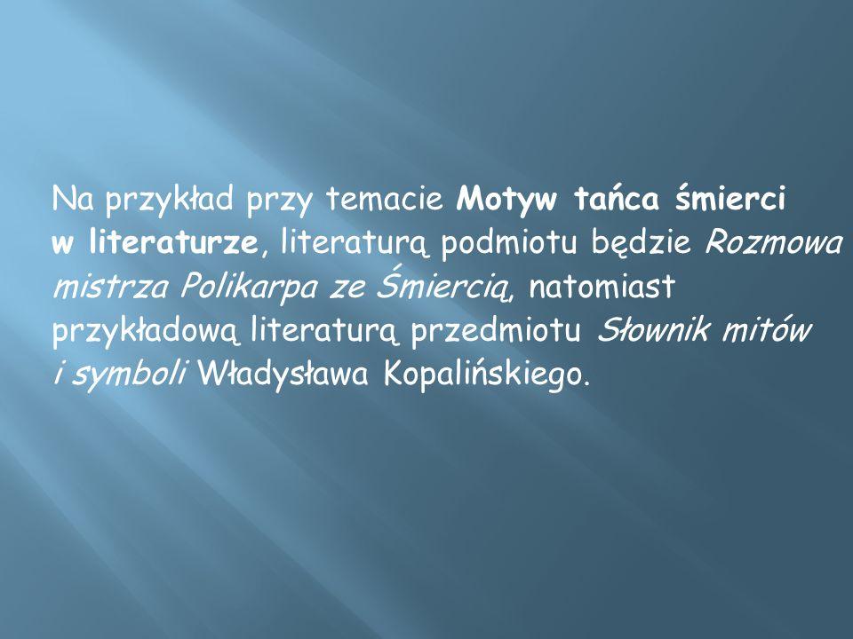 Na przykład przy temacie Motyw tańca śmierci w literaturze, literaturą podmiotu będzie Rozmowa mistrza Polikarpa ze Śmiercią, natomiast przykładową literaturą przedmiotu Słownik mitów i symboli Władysława Kopalińskiego.
