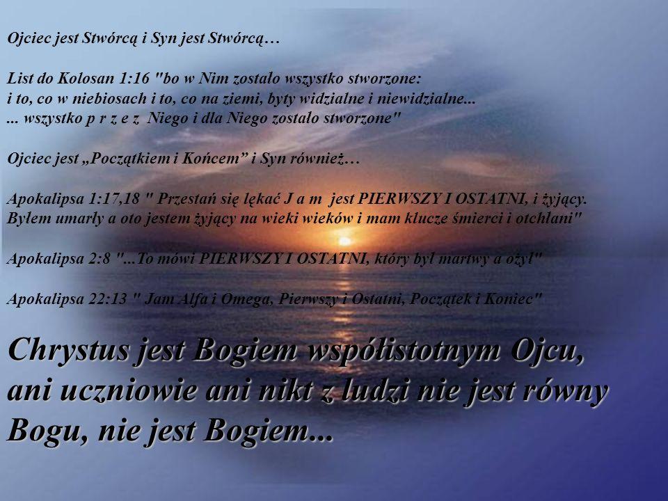 """Ojciec jest Stwórcą i Syn jest Stwórcą… List do Kolosan 1:16 bo w Nim zostało wszystko stworzone: i to, co w niebiosach i to, co na ziemi, byty widzialne i niewidzialne... ... wszystko p r z e z Niego i dla Niego zostało stworzone Ojciec jest """"Początkiem i Końcem i Syn również… Apokalipsa 1:17,18 Przestań się lękać J a m jest PIERWSZY I OSTATNI, i żyjący. Byłem umarły a oto jestem żyjący na wieki wieków i mam klucze śmierci i otchłani Apokalipsa 2:8 ...To mówi PIERWSZY I OSTATNI, który był martwy a ożył Apokalipsa 22:13 Jam Alfa i Omega, Pierwszy i Ostatni, Początek i Koniec"""