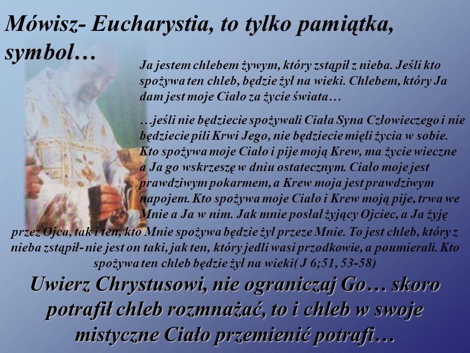 Mówisz- Eucharystia, to tylko pamiątka, symbol…