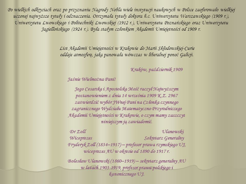 Po wielkich odkryciach oraz po przyznaniu Nagrody Nobla wiele instytucji naukowych w Polsce zaoferowało wielkiej uczonej najwyższe tytuły i odznaczenia. Otrzymała tytuły doktora h.c. Uniwersytetu Warszawskiego (1909 r.), Uniwersytetu Lwowskiego i Politechniki Lwowskiej (1912 r.), Uniwersytetu Poznańskiego oraz Uniwersytetu Jagiellońskiego (1924 r.). Była stałym członkiem Akademii Umiejętności od 1909 r.