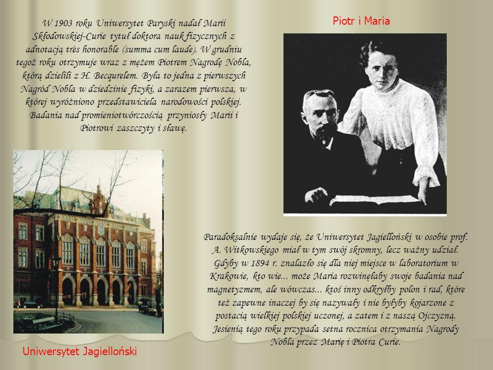W 1903 roku Uniwersytet Paryski nadał Marii Skłodowskiej-Curie tytuł doktora nauk fizycznych z adnotacją très honorable (summa cum laude). W grudniu tegoż roku otrzymuje wraz z mężem Piotrem Nagrodę Nobla, którą dzielili z H. Becqurelem. Była to jedna z pierwszych Nagród Nobla w dziedzinie fizyki, a zarazem pierwsza, w której wyróżniono przedstawiciela narodowości polskiej. Badania nad promieniotwórczością przyniosły Marii i Piotrowi zaszczyty i sławę.