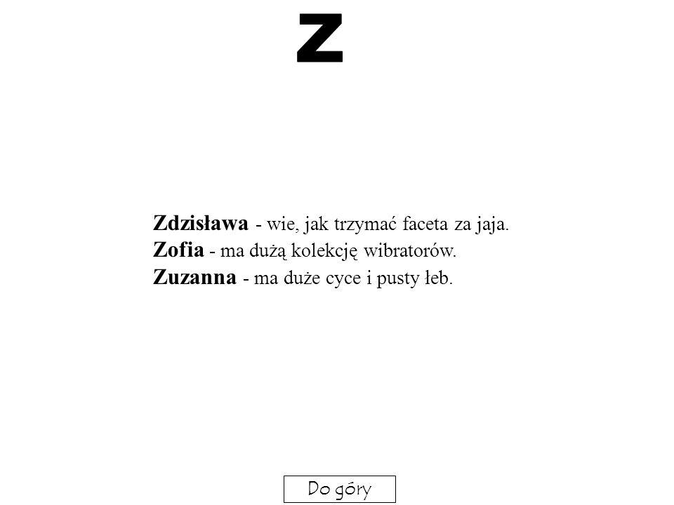 Z Zdzisława - wie, jak trzymać faceta za jaja. Zofia - ma dużą kolekcję wibratorów. Zuzanna - ma duże cyce i pusty łeb.