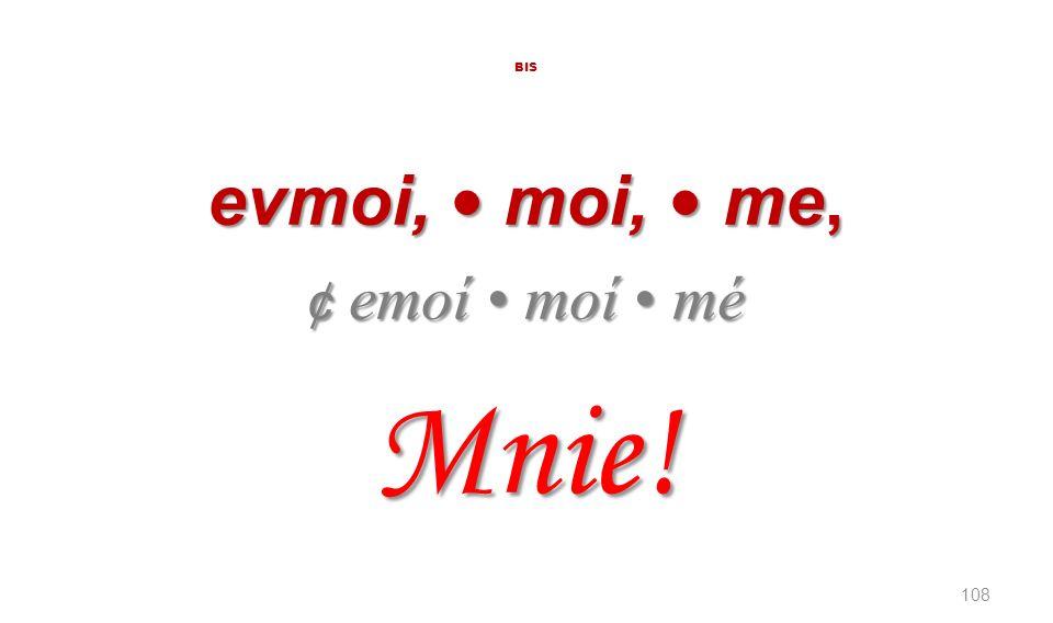 BIS evmoi, • moi, • me, ¢ emoí • moí • mé Mnie!