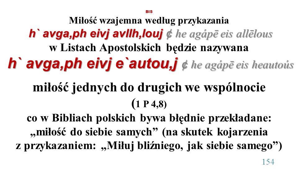"""BIS Miłość wzajemna według przykazania h` avga,ph eivj avllh,louj ¢ he agápē eis allēlous w Listach Apostolskich będzie nazywana h` avga,ph eivj e`autou,j ¢ he agápē eis heautoús miłość jednych do drugich we wspólnocie (1 P 4,8) co w Bibliach polskich bywa błędnie przekładane: """"miłość do siebie samych (na skutek kojarzenia z przykazaniem: """"Miłuj bliźniego, jak siebie samego ) 154"""