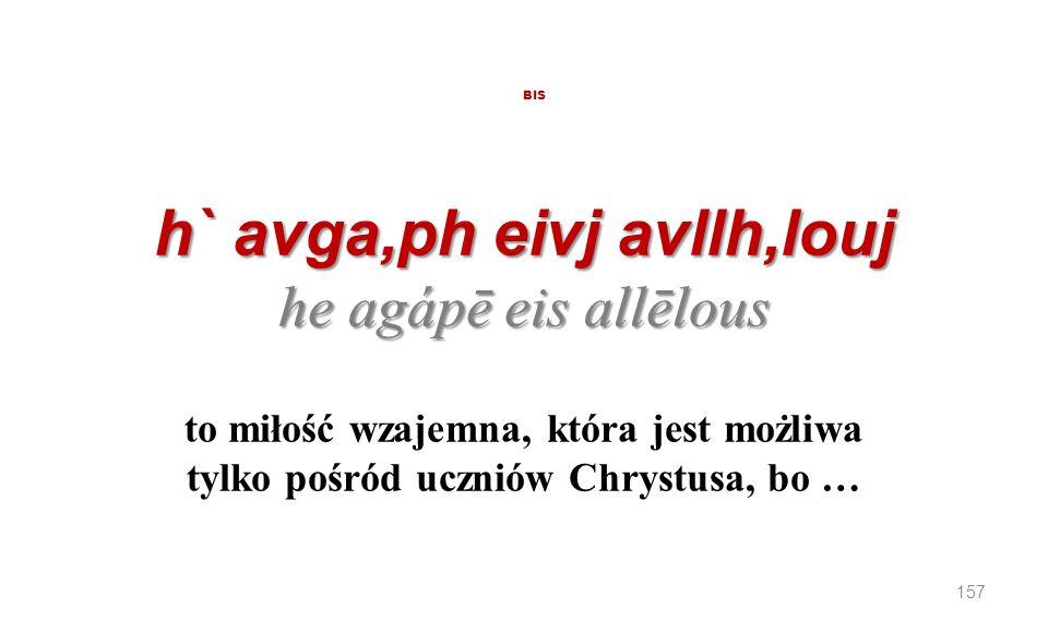 BIS h` avga,ph eivj avllh,louj he agápē eis allēlous to miłość wzajemna, która jest możliwa tylko pośród uczniów Chrystusa, bo …
