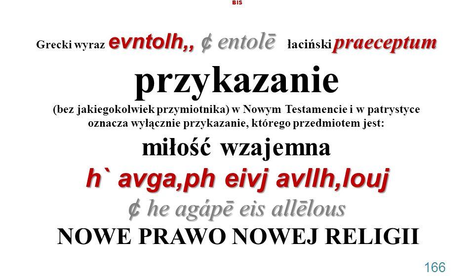 BIS Grecki wyraz evntolh,, ¢ entolē łaciński praeceptum przykazanie (bez jakiegokolwiek przymiotnika) w Nowym Testamencie i w patrystyce oznacza wyłącznie przykazanie, którego przedmiotem jest: miłość wzajemna h` avga,ph eivj avllh,louj ¢ he agápē eis allēlous NOWE PRAWO NOWEJ RELIGII .