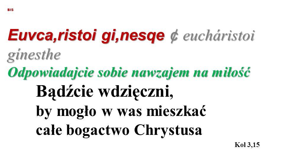 BIS Euvca,ristoi gi,nesqe ¢ eucháristoi gínesthe Odpowiadajcie sobie nawzajem na miłość Bądźcie wdzięczni, by mogło w was mieszkać całe bogactwo Chrystusa Kol 3,15