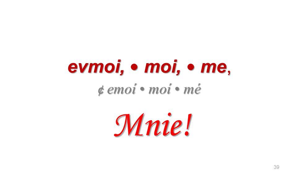 evmoi, • moi, • me, ¢ emoí • moí • mé Mnie!