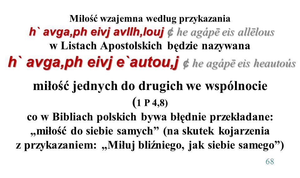 """Miłość wzajemna według przykazania h` avga,ph eivj avllh,louj ¢ he agápē eis allēlous w Listach Apostolskich będzie nazywana h` avga,ph eivj e`autou,j ¢ he agápē eis heautoús miłość jednych do drugich we wspólnocie (1 P 4,8) co w Bibliach polskich bywa błędnie przekładane: """"miłość do siebie samych (na skutek kojarzenia z przykazaniem: """"Miłuj bliźniego, jak siebie samego ) 68"""