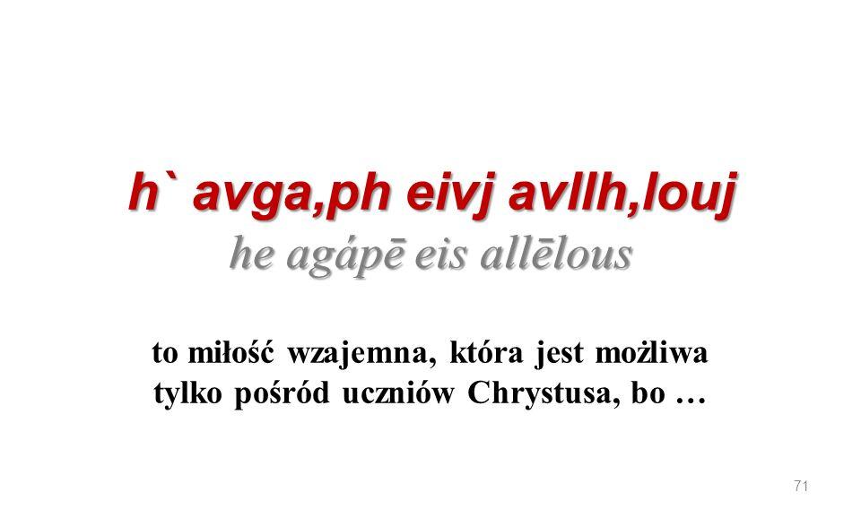 h` avga,ph eivj avllh,louj he agápē eis allēlous to miłość wzajemna, która jest możliwa tylko pośród uczniów Chrystusa, bo …
