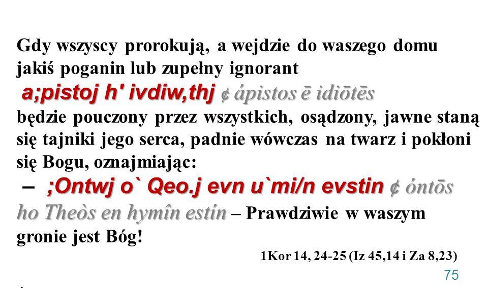 Gdy wszyscy prorokują, a wejdzie do waszego domu jakiś poganin lub zupełny ignorant a;pistoj h ivdiw,thj ¢ ápistos ē idiōtēs będzie pouczony przez wszystkich, osądzony, jawne staną się tajniki jego serca, padnie wówczas na twarz i pokłoni się Bogu, oznajmiając: – ;Ontwj o` Qeo.j evn u`mi/n evstin ¢ óntōs ho Theòs en hymîn estín – Prawdziwie w waszym gronie jest Bóg! 1Kor 14, 24-25 (Iz 45,14 i Za 8,23) •