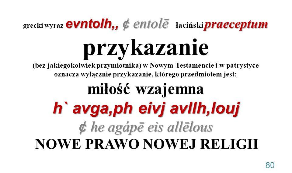 grecki wyraz evntolh,, ¢ entolē łaciński praeceptum przykazanie (bez jakiegokolwiek przymiotnika) w Nowym Testamencie i w patrystyce oznacza wyłącznie przykazanie, którego przedmiotem jest: miłość wzajemna h` avga,ph eivj avllh,louj ¢ he agápē eis allēlous NOWE PRAWO NOWEJ RELIGII .