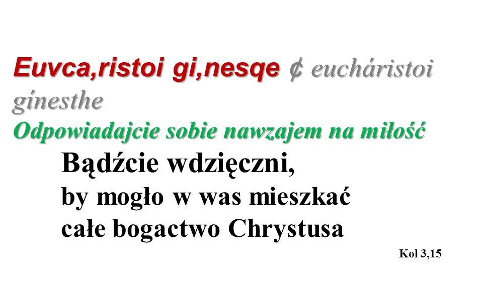 Euvca,ristoi gi,nesqe ¢ eucháristoi gínesthe Odpowiadajcie sobie nawzajem na miłość Bądźcie wdzięczni, by mogło w was mieszkać całe bogactwo Chrystusa Kol 3,15