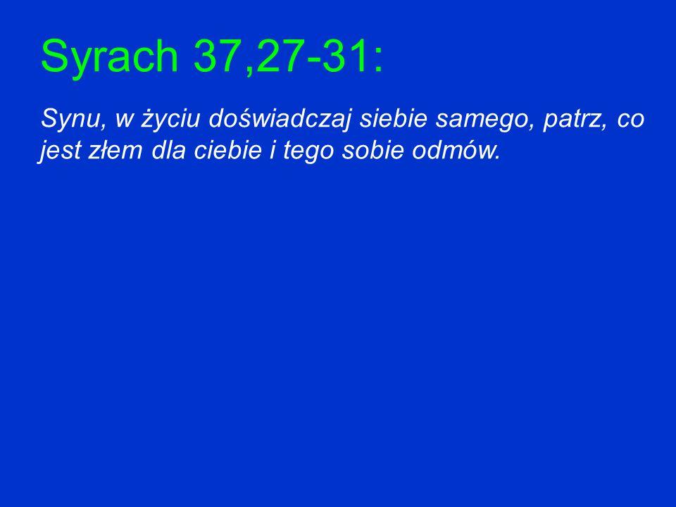 Syrach 37,27-31: Synu, w życiu doświadczaj siebie samego, patrz, co jest złem dla ciebie i tego sobie odmów.