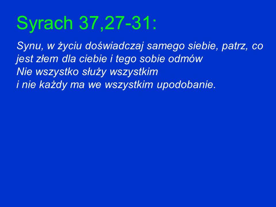 Syrach 37,27-31: Synu, w życiu doświadczaj samego siebie, patrz, co jest złem dla ciebie i tego sobie odmów.