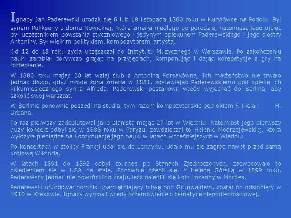 Ignacy Jan Paderewski urodził się 6 lub 18 listopada 1860 roku w Kuryłówce na Podolu. Był synem Polikseny z domu Nowickiej, która zmarła niedługo po porodzie, natomiast jego ojciec był uczestnikiem powstania styczniowego i jedynym opiekunem Paderewskiego i jego siostry Antoniny. Był wielkim politykiem, kompozytorem, artystą.