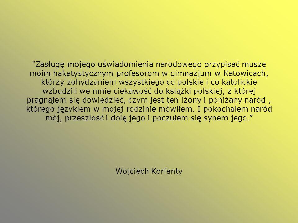 Zasługę mojego uświadomienia narodowego przypisać muszę moim hakatystycznym profesorom w gimnazjum w Katowicach, którzy zohydzaniem wszystkiego co polskie i co katolickie wzbudzili we mnie ciekawość do książki polskiej, z której pragnąłem się dowiedzieć, czym jest ten lżony i poniżany naród , którego językiem w mojej rodzinie mówiłem. I pokochałem naród mój, przeszłość i dolę jego i poczułem się synem jego.