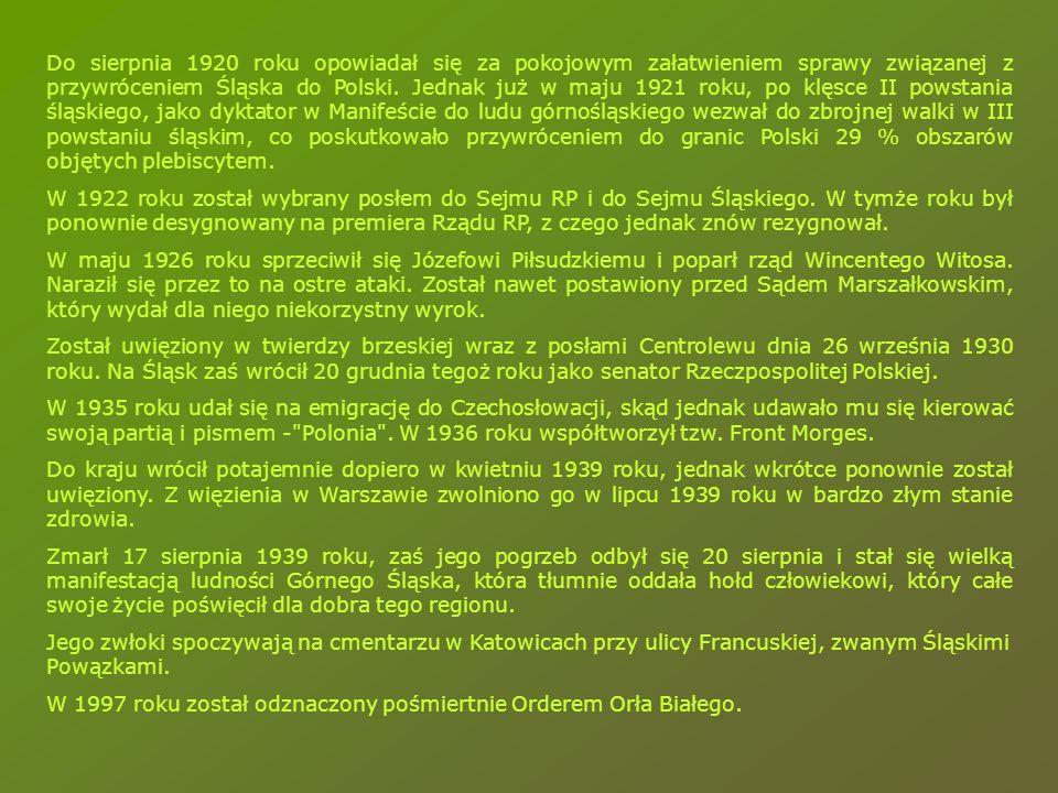 Do sierpnia 1920 roku opowiadał się za pokojowym załatwieniem sprawy związanej z przywróceniem Śląska do Polski. Jednak już w maju 1921 roku, po klęsce II powstania śląskiego, jako dyktator w Manifeście do ludu górnośląskiego wezwał do zbrojnej walki w III powstaniu śląskim, co poskutkowało przywróceniem do granic Polski 29 % obszarów objętych plebiscytem.