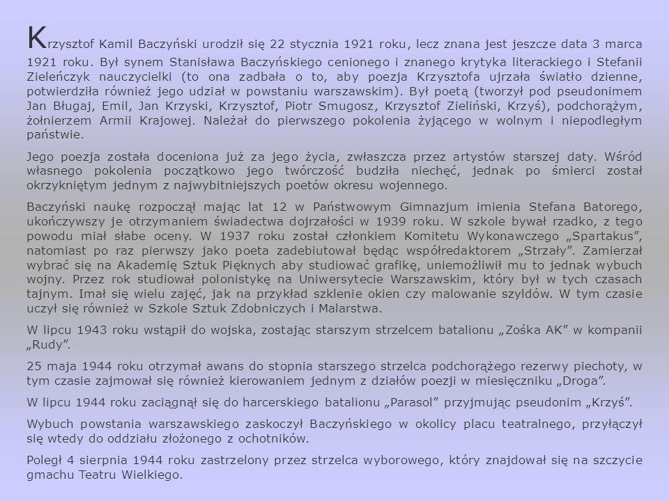 Krzysztof Kamil Baczyński urodził się 22 stycznia 1921 roku, lecz znana jest jeszcze data 3 marca 1921 roku. Był synem Stanisława Baczyńskiego cenionego i znanego krytyka literackiego i Stefanii Zieleńczyk nauczycielki (to ona zadbała o to, aby poezja Krzysztofa ujrzała światło dzienne, potwierdziła również jego udział w powstaniu warszawskim). Był poetą (tworzył pod pseudonimem Jan Bługaj, Emil, Jan Krzyski, Krzysztof, Piotr Smugosz, Krzysztof Zieliński, Krzyś), podchorążym, żołnierzem Armii Krajowej. Należał do pierwszego pokolenia żyjącego w wolnym i niepodległym państwie.