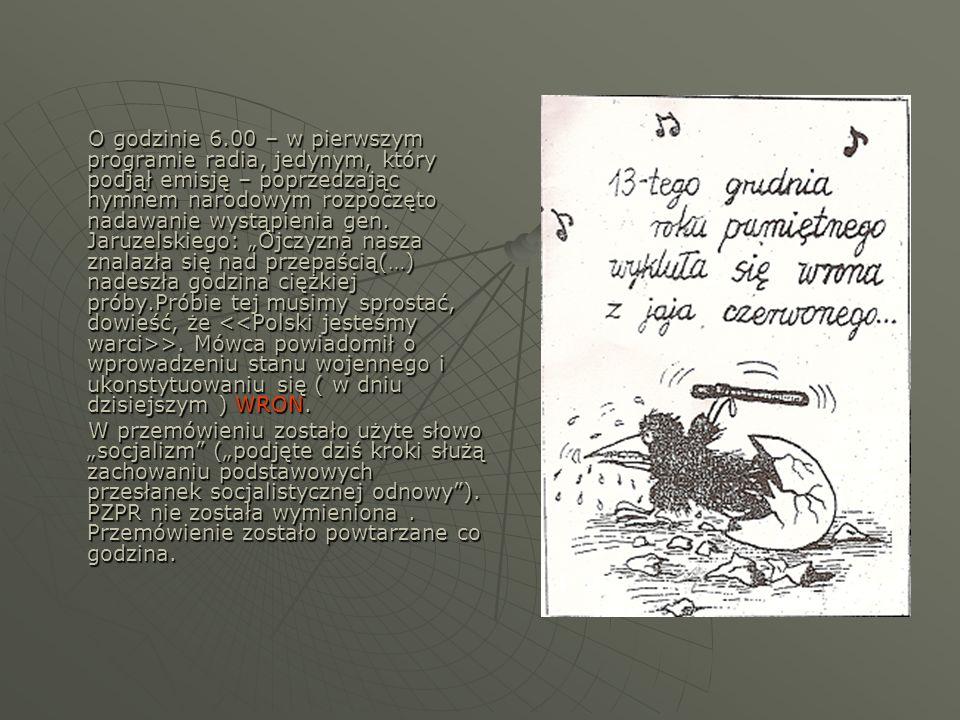 """O godzinie 6.00 – w pierwszym programie radia, jedynym, który podjął emisję – poprzedzając hymnem narodowym rozpoczęto nadawanie wystąpienia gen. Jaruzelskiego: """"Ojczyzna nasza znalazła się nad przepaścią(…) nadeszła godzina ciężkiej próby.Próbie tej musimy sprostać, dowieść, że <<Polski jesteśmy warci>>. Mówca powiadomił o wprowadzeniu stanu wojennego i ukonstytuowaniu się ( w dniu dzisiejszym ) WRON."""