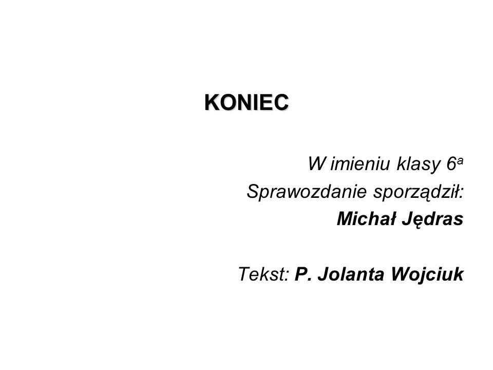 KONIEC W imieniu klasy 6a Sprawozdanie sporządził: Michał Jędras