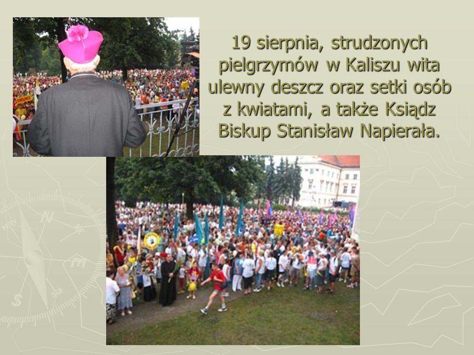19 sierpnia, strudzonych pielgrzymów w Kaliszu wita ulewny deszcz oraz setki osób z kwiatami, a także Ksiądz Biskup Stanisław Napierała.