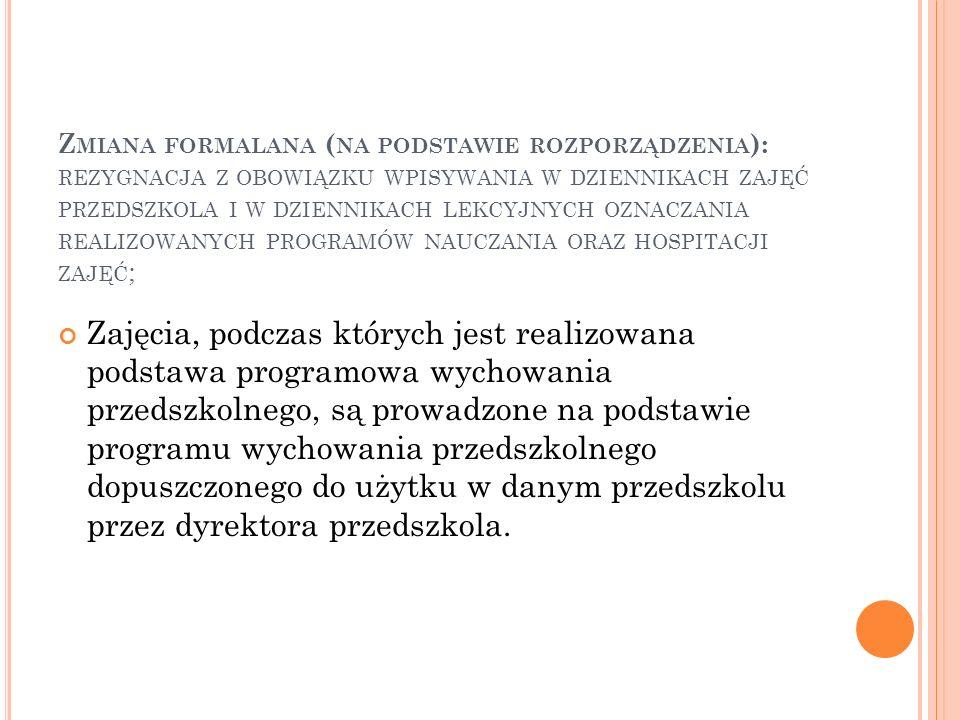 Zmiana formalana (na podstawie rozporządzenia): rezygnacja z obowiązku wpisywania w dziennikach zajęć przedszkola i w dziennikach lekcyjnych oznaczania realizowanych programów nauczania oraz hospitacji zajęć;