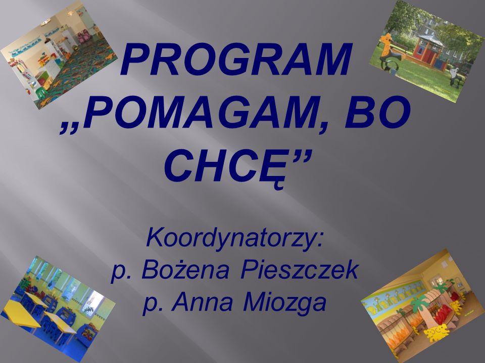 """PROGRAM """"POMAGAM, BO CHCĘ Koordynatorzy: p. Bożena Pieszczek p"""