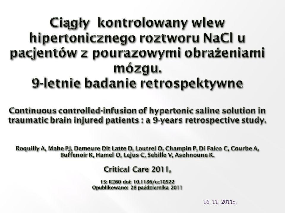 Anna Durka Ciągły kontrolowany wlew hipertonicznego roztworu NaCl u pacjentów z pourazowymi obrażeniami mózgu. 9-letnie badanie retrospektywne Continuous controlled-infusion of hypertonic saline solution in traumatic brain injured patients : a 9-years retrospective study. Roquilly A, Mahe PJ, Demeure Dit Latte D, Loutrel O, Champin P, Di Falco C, Courbe A, Buffenoir K, Hamel O, Lejus C, Sebille V, Asehnoune K. Critical Care 2011, 15: R260 doi: 10.1186/cc10522 Opublikowano: 28 października 2011