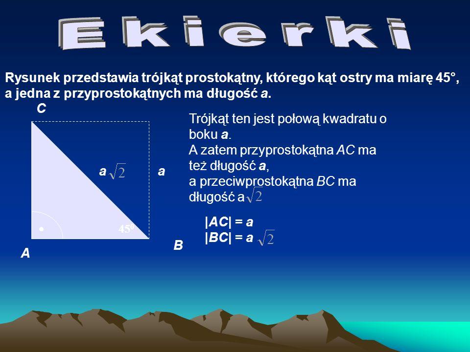 Ekierki Rysunek przedstawia trójkąt prostokątny, którego kąt ostry ma miarę 45°, a jedna z przyprostokątnych ma długość a.