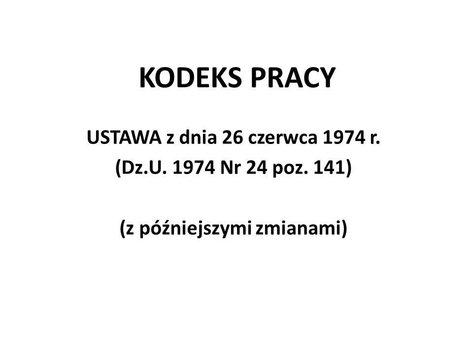 KODEKS PRACY USTAWA z dnia 26 czerwca 1974 r. (Dz.U. 1974 Nr 24 poz. 141) (z późniejszymi zmianami)