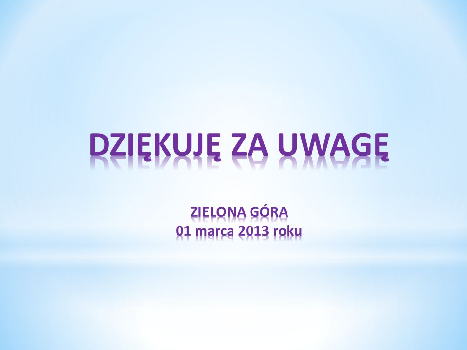 DZIĘKUJĘ ZA UWAGĘ ZIELONA GÓRA 01 marca 2013 roku