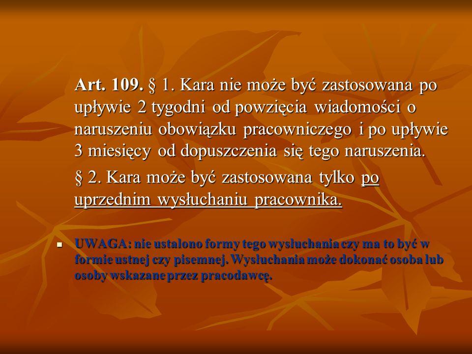Art. 109. § 1. Kara nie może być zastosowana po upływie 2 tygodni od powzięcia wiadomości o naruszeniu obowiązku pracowniczego i po upływie 3 miesięcy od dopuszczenia się tego naruszenia.