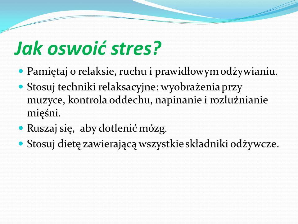 Jak oswoić stres Pamiętaj o relaksie, ruchu i prawidłowym odżywianiu.