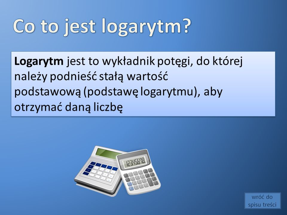 Co to jest logarytm Logarytm jest to wykładnik potęgi, do której należy podnieść stałą wartość.