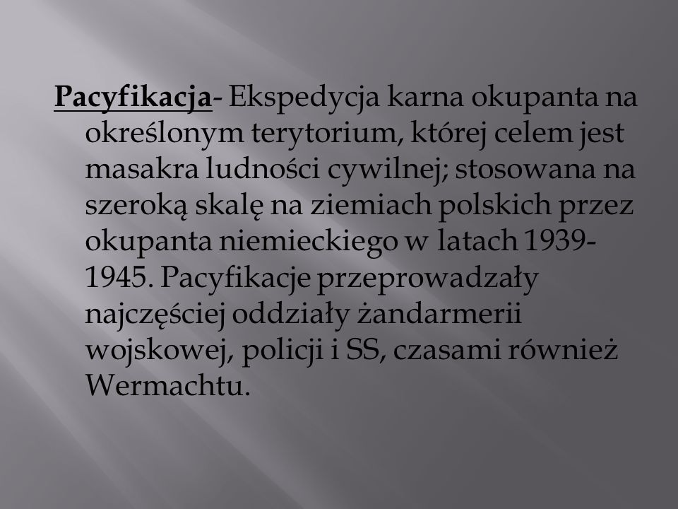 Pacyfikacja- Ekspedycja karna okupanta na określonym terytorium, której celem jest masakra ludności cywilnej; stosowana na szeroką skalę na ziemiach polskich przez okupanta niemieckiego w latach 1939-1945.