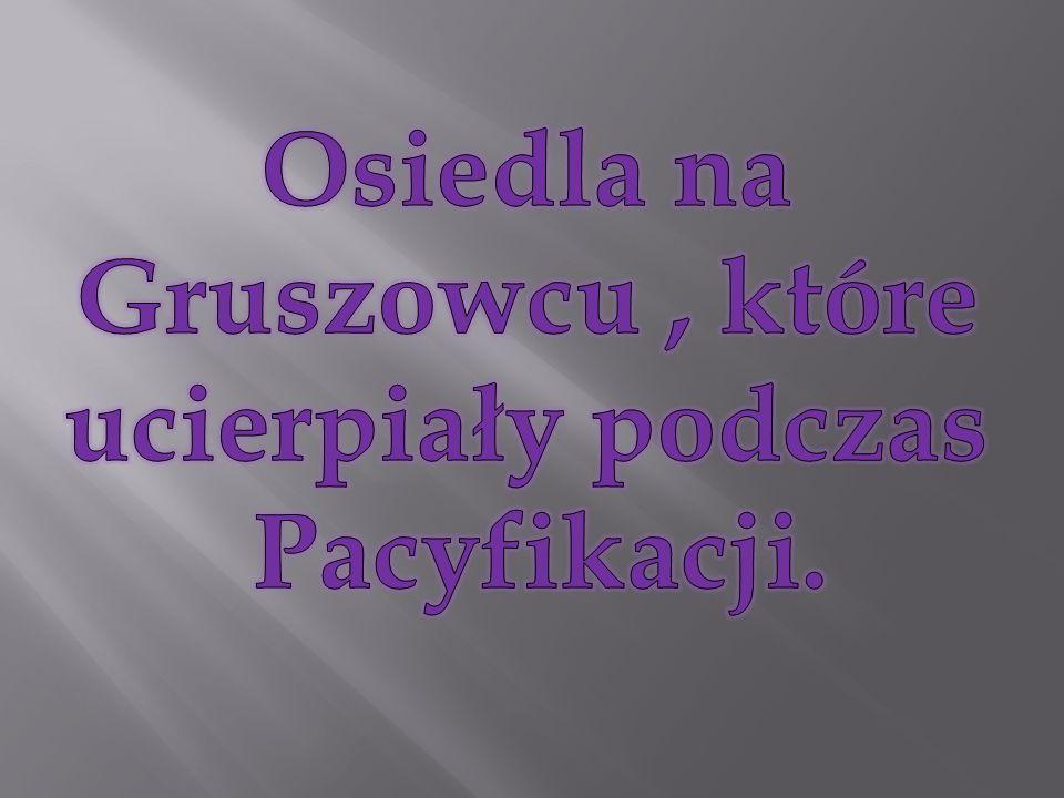 Osiedla na Gruszowcu , które ucierpiały podczas Pacyfikacji.