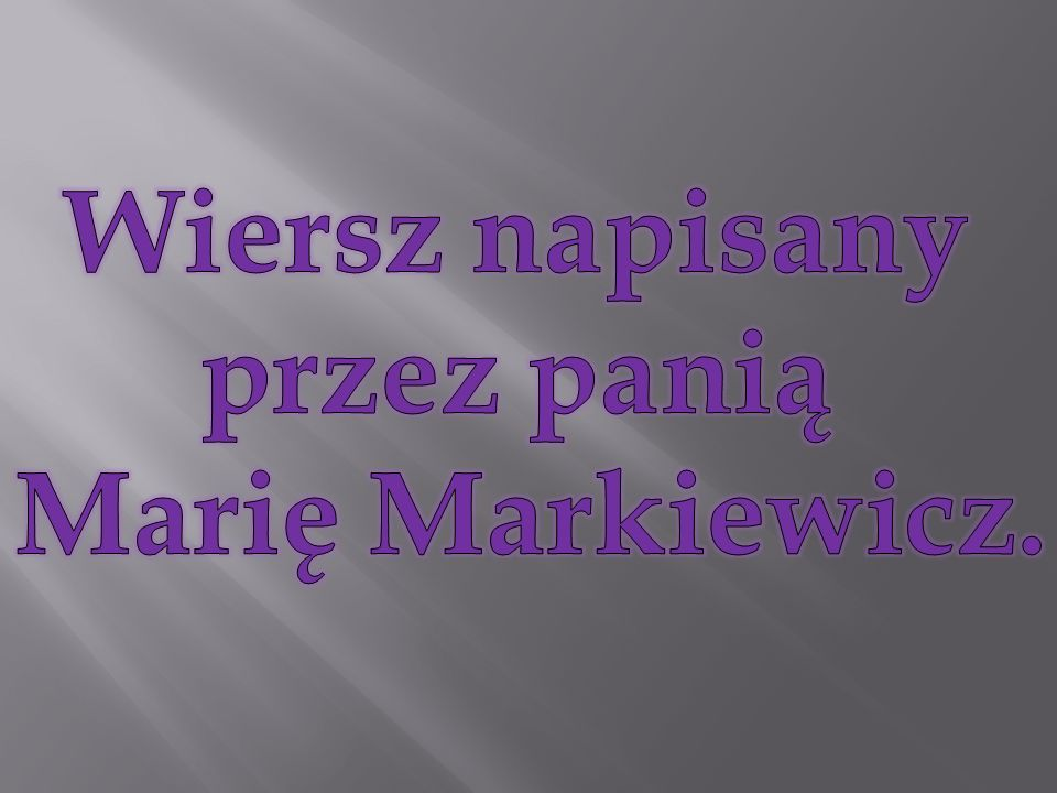 Wiersz napisany przez panią Marię Markiewicz.