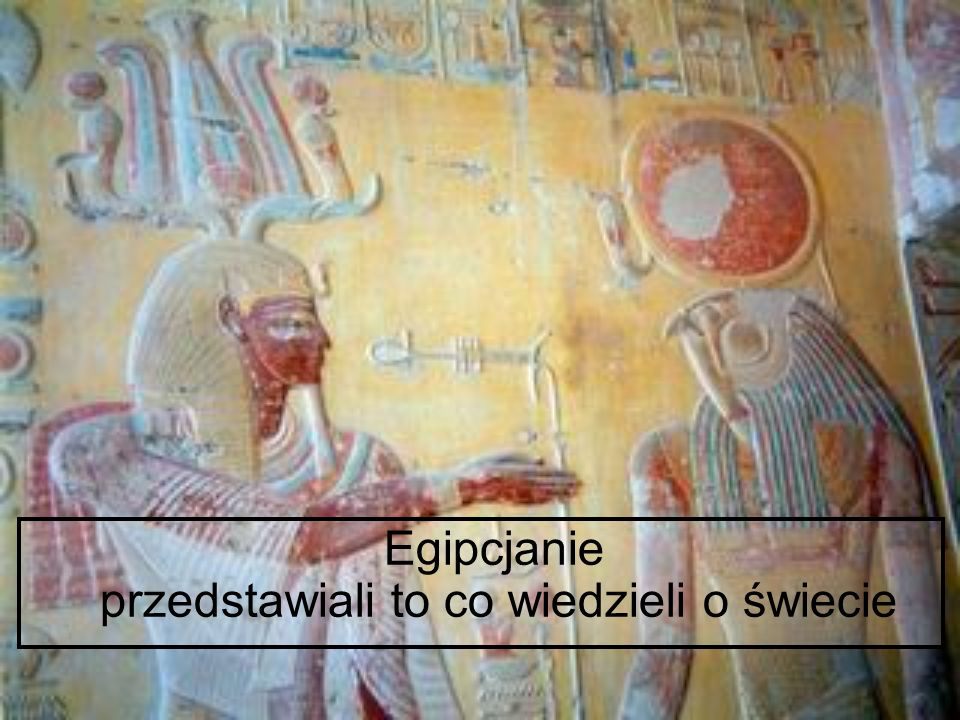 Egipcjanie przedstawiali to co wiedzieli o świecie