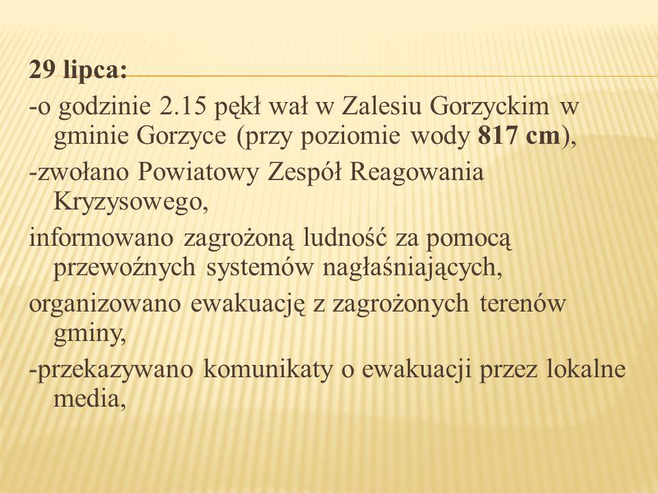 29 lipca: -o godzinie 2.15 pękł wał w Zalesiu Gorzyckim w gminie Gorzyce (przy poziomie wody 817 cm), -zwołano Powiatowy Zespół Reagowania Kryzysowego, informowano zagrożoną ludność za pomocą przewoźnych systemów nagłaśniających, organizowano ewakuację z zagrożonych terenów gminy, -przekazywano komunikaty o ewakuacji przez lokalne media,