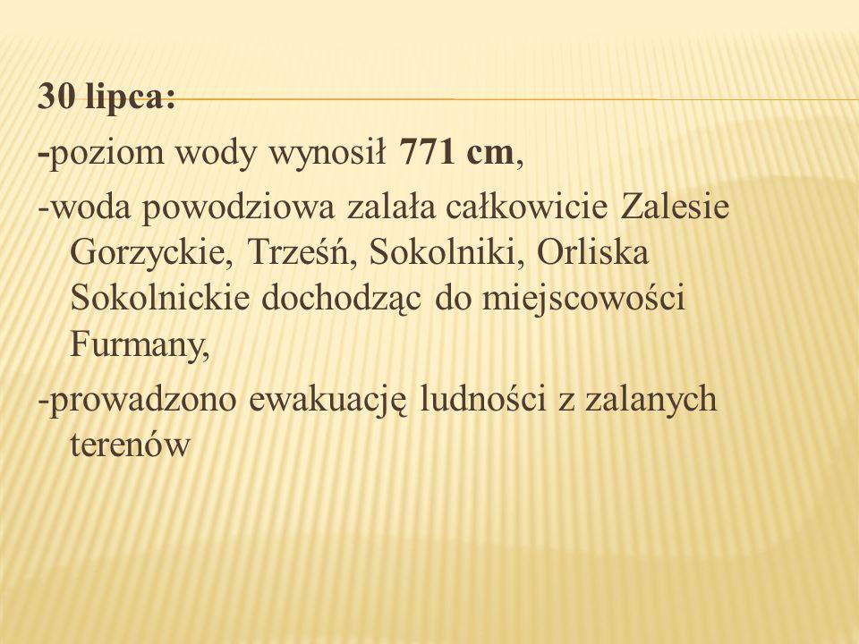 30 lipca: -poziom wody wynosił 771 cm, -woda powodziowa zalała całkowicie Zalesie Gorzyckie, Trześń, Sokolniki, Orliska Sokolnickie dochodząc do miejscowości Furmany, -prowadzono ewakuację ludności z zalanych terenów