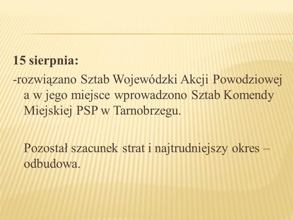 15 sierpnia: -rozwiązano Sztab Wojewódzki Akcji Powodziowej a w jego miejsce wprowadzono Sztab Komendy Miejskiej PSP w Tarnobrzegu.