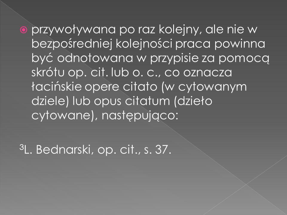 przywoływana po raz kolejny, ale nie w bezpośredniej kolejności praca powinna być odnotowana w przypisie za pomocą skrótu op. cit. lub o. c., co oznacza łacińskie opere citato (w cytowanym dziele) lub opus citatum (dzieło cytowane), następująco:
