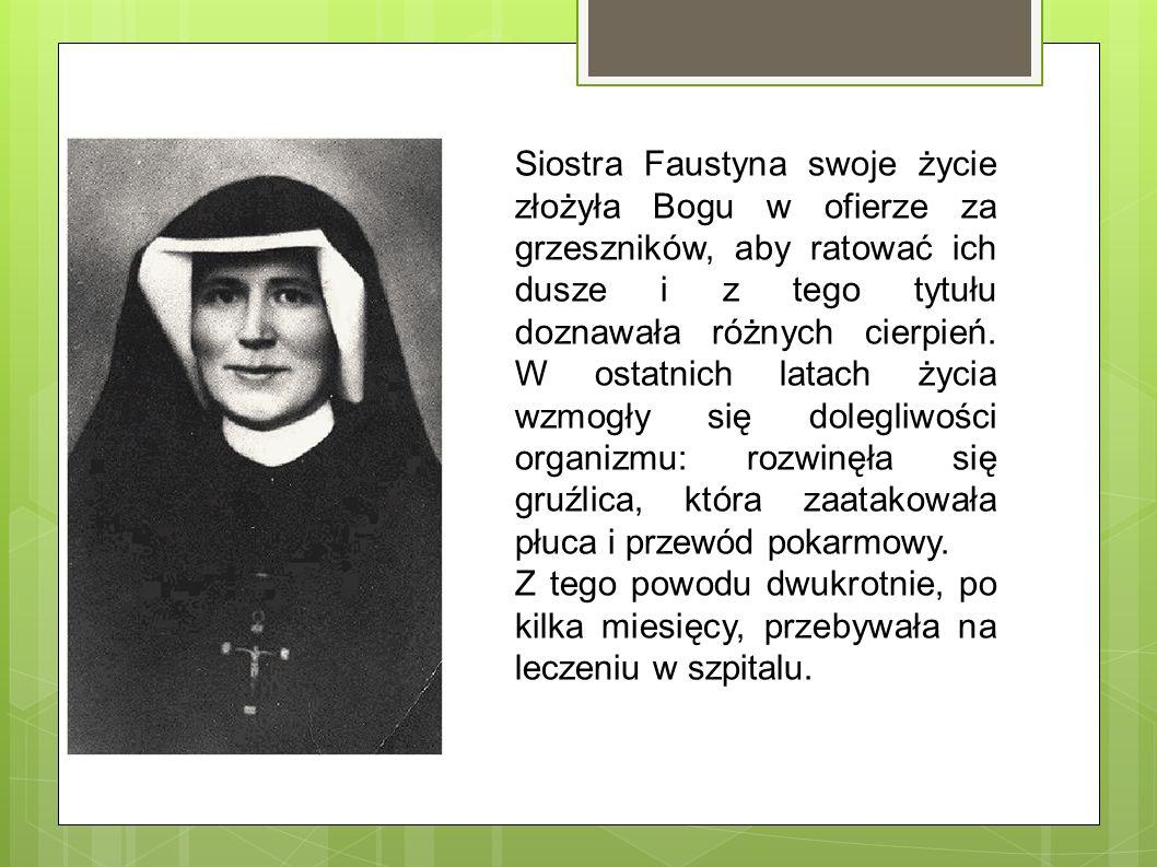 Siostra Faustyna swoje życie złożyła Bogu w ofierze za grzeszników, aby ratować ich dusze i z tego tytułu doznawała różnych cierpień. W ostatnich latach życia wzmogły się dolegliwości organizmu: rozwinęła się gruźlica, która zaatakowała płuca i przewód pokarmowy.
