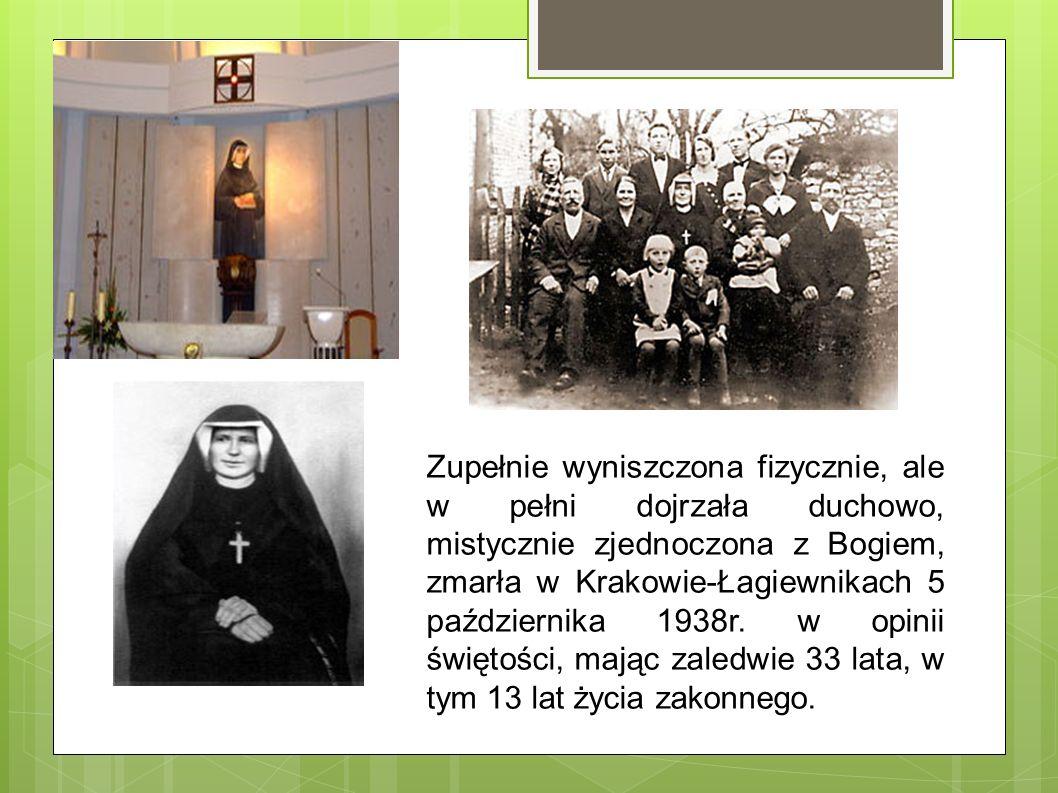 Zupełnie wyniszczona fizycznie, ale w pełni dojrzała duchowo, mistycznie zjednoczona z Bogiem, zmarła w Krakowie-Łagiewnikach 5 października 1938r.